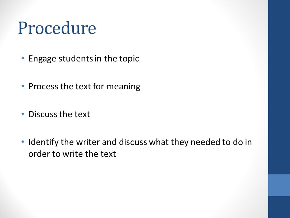Procedure Engage students in the topic Process the text for meaning Discuss the text Identify the writer and discuss what they needed to do in order to write the text