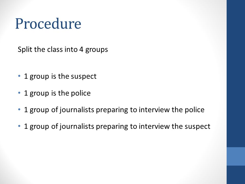 Procedure Split the class into 4 groups 1 group is the suspect 1 group is the police 1 group of journalists preparing to interview the police 1 group of journalists preparing to interview the suspect