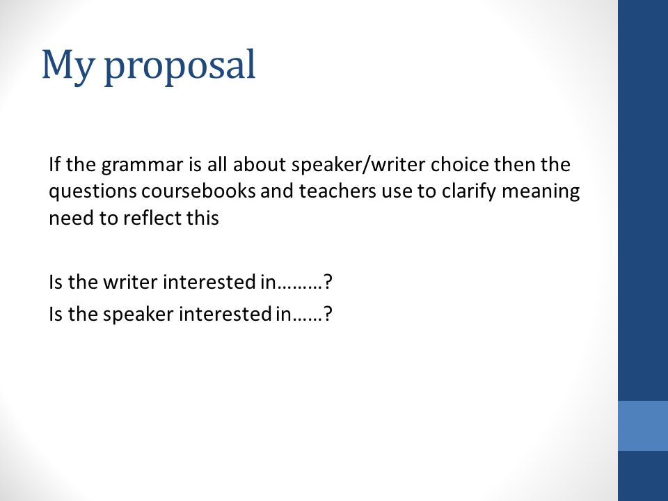 My proposal If the grammar is all about speaker/writer choice then the questions coursebooks and teachers use to clarify meaning need to reflect this Is the writer interested in……….