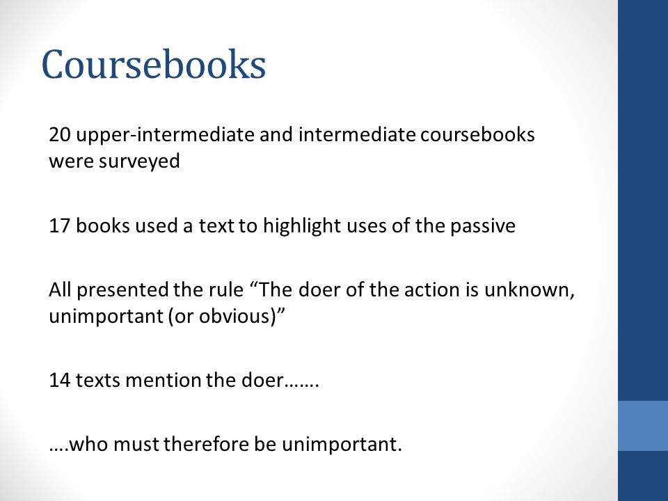 Coursebooks 20 upper-intermediate and intermediate coursebooks were surveyed 17 books used a text to highlight uses of the passive All presented the rule The doer of the action is unknown, unimportant (or obvious) 14 texts mention the doer…….