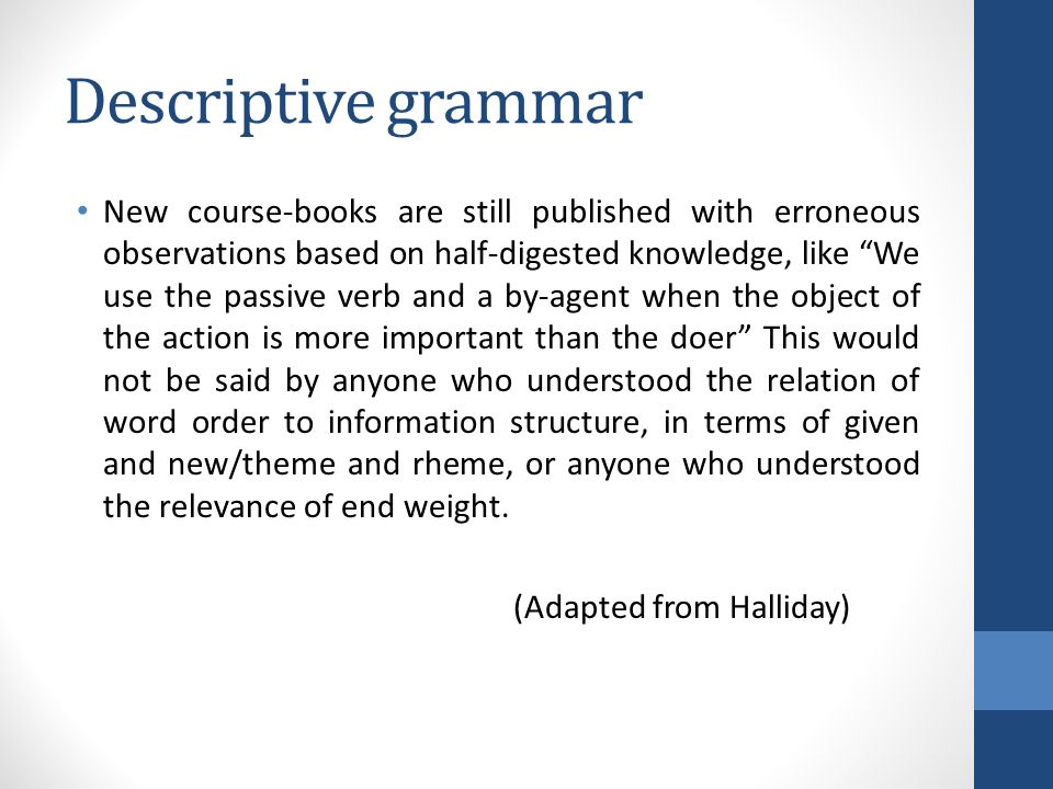 Descriptive grammar New course-books are still published with erroneous observations based on half-digested knowledge, like We use the passive verb and a by-agent when the object of the action is more important than the doer This would not be said by anyone who understood the relation of word order to information structure, in terms of given and new/theme and rheme, or anyone who understood the relevance of end weight.
