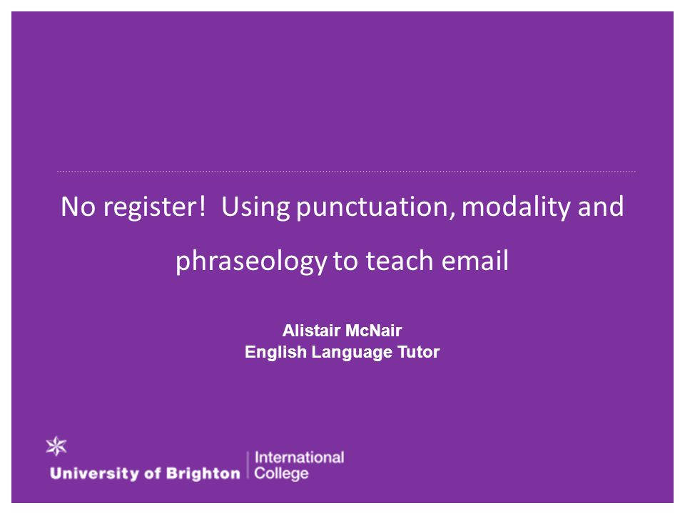 No register! Using punctuation, modality and phraseology to teach email Alistair McNair English Language Tutor