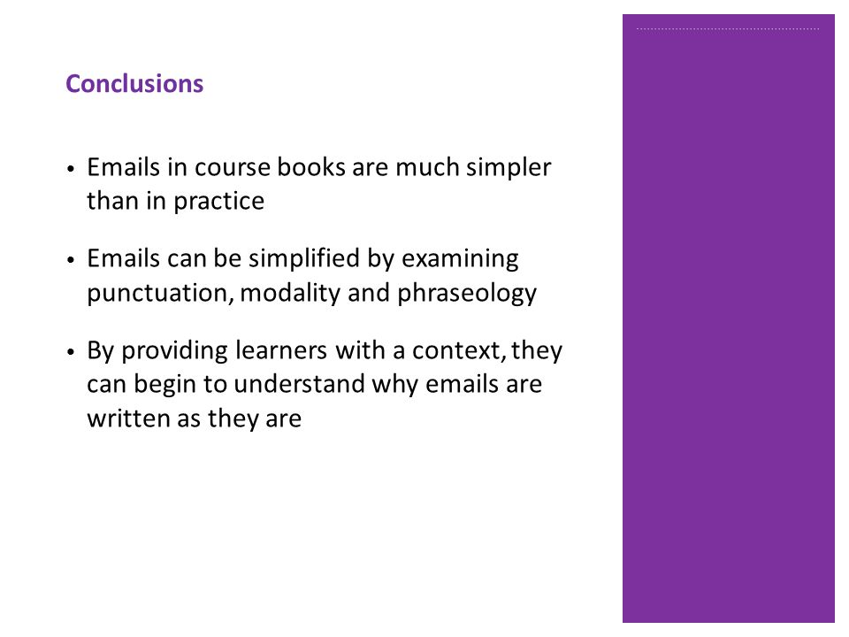 Conclusions Emails in course books are much simpler than in practice Emails can be simplified by examining punctuation, modality and phraseology By providing learners with a context, they can begin to understand why emails are written as they are