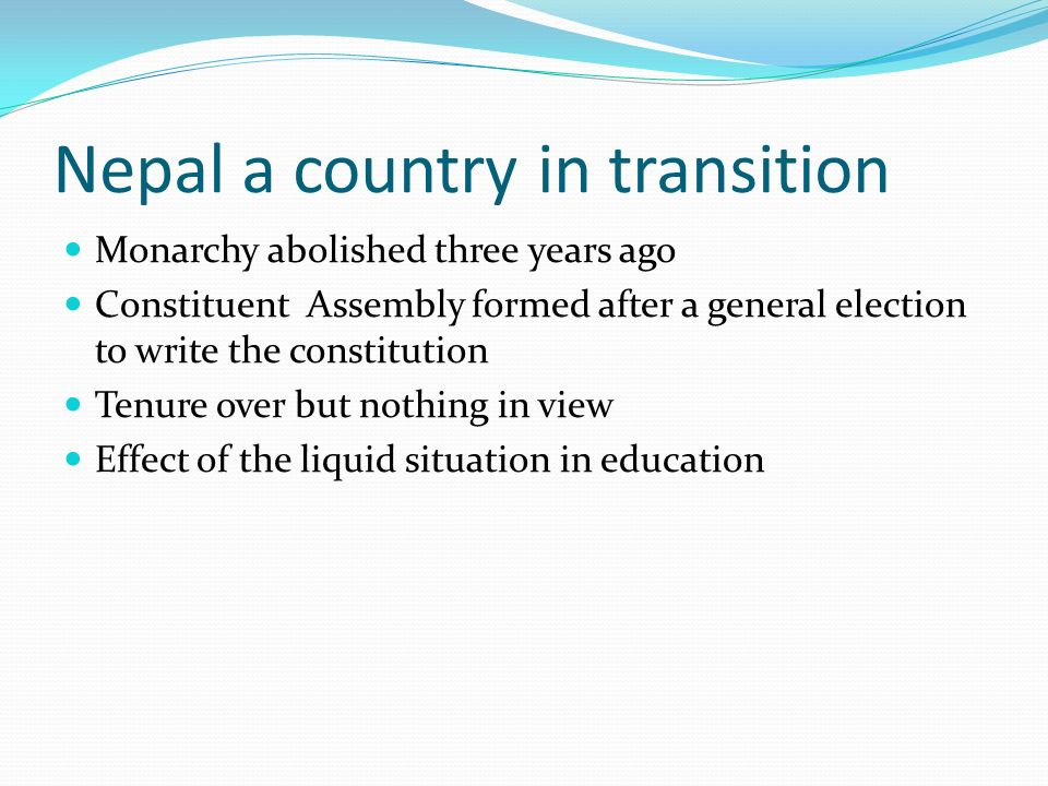 Nepal a country in transition Monarchy abolished three years ago Constituent Assembly formed after a general election to write the constitution Tenure over but nothing in view Effect of the liquid situation in education