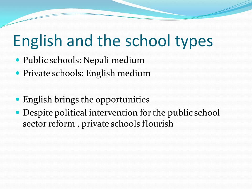 English and the school types Public schools: Nepali medium Private schools: English medium English brings the opportunities Despite political intervention for the public school sector reform, private schools flourish