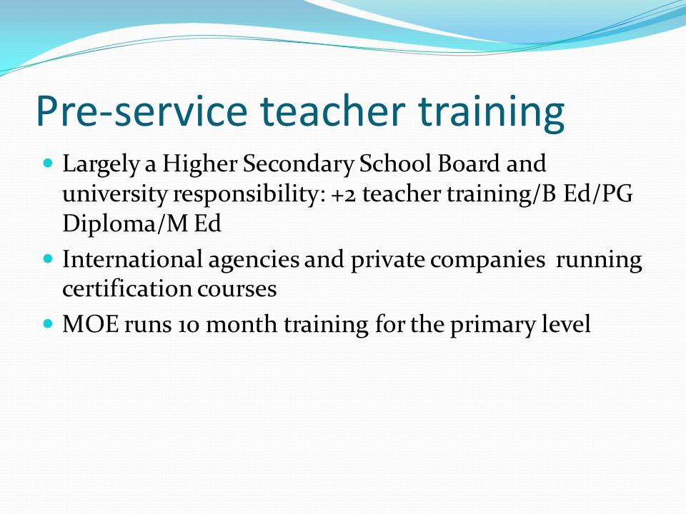 Pre-service teacher training Largely a Higher Secondary School Board and university responsibility: +2 teacher training/B Ed/PG Diploma/M Ed International agencies and private companies running certification courses MOE runs 10 month training for the primary level