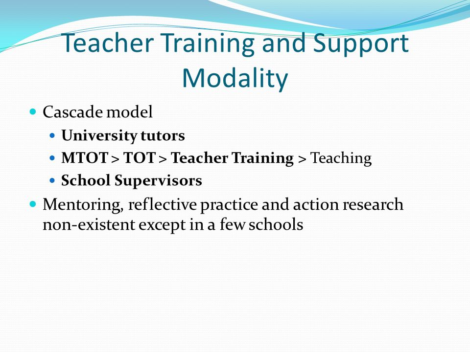 Teacher Training and Support Modality Cascade model University tutors MTOT > TOT > Teacher Training > Teaching School Supervisors Mentoring, reflective practice and action research non-existent except in a few schools