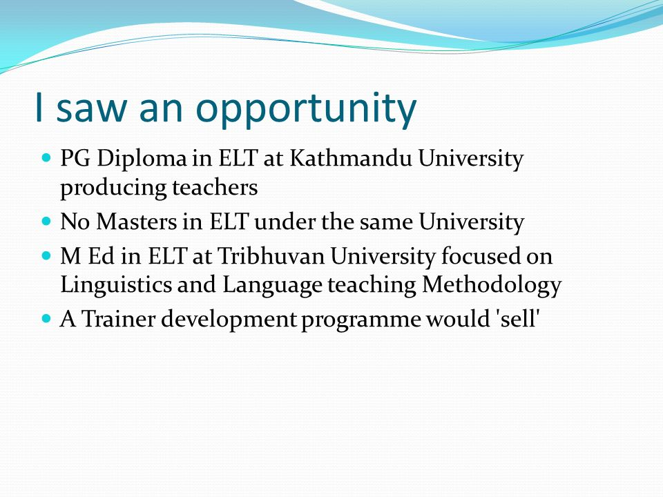 I saw an opportunity PG Diploma in ELT at Kathmandu University producing teachers No Masters in ELT under the same University M Ed in ELT at Tribhuvan University focused on Linguistics and Language teaching Methodology A Trainer development programme would sell
