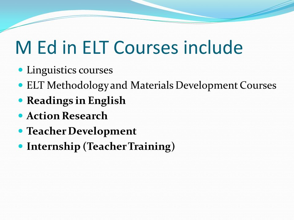 M Ed in ELT Courses include Linguistics courses ELT Methodology and Materials Development Courses Readings in English Action Research Teacher Development Internship (Teacher Training)