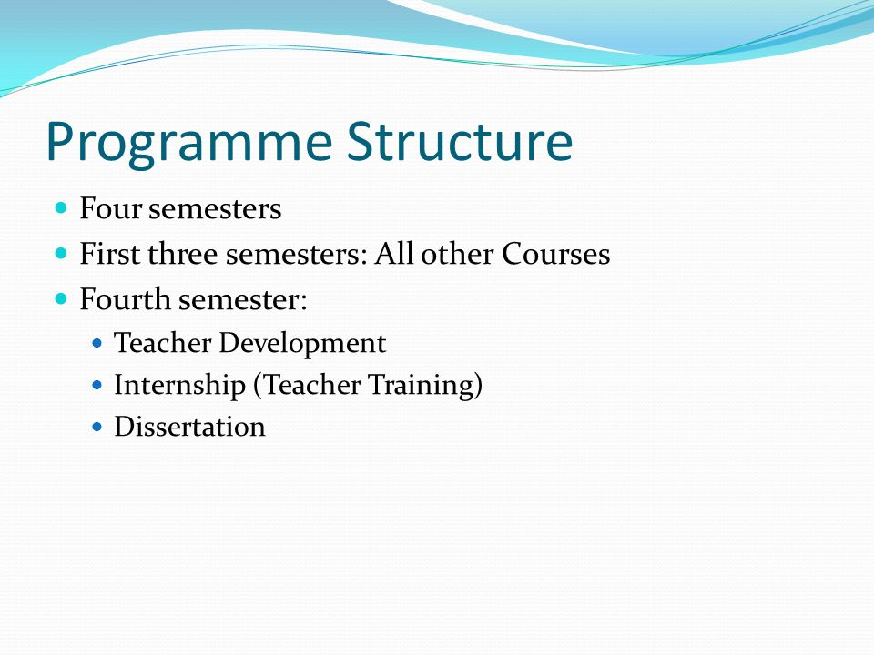 Programme Structure Four semesters First three semesters: All other Courses Fourth semester: Teacher Development Internship (Teacher Training) Dissertation