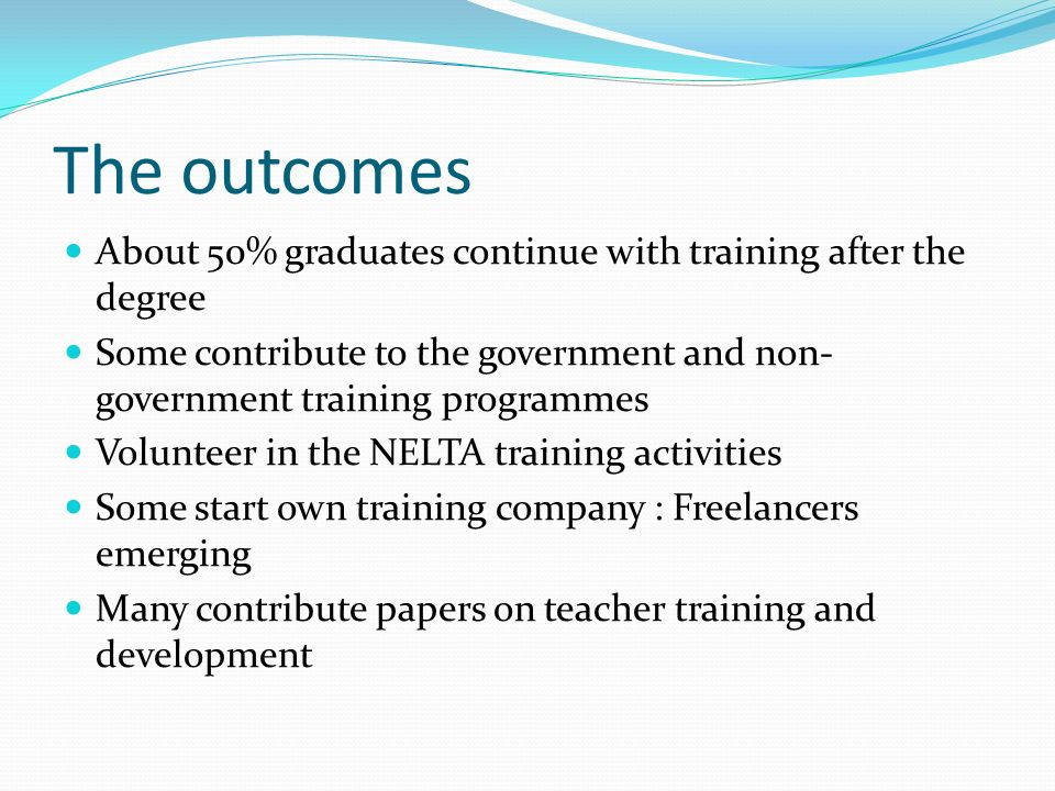 The outcomes About 50% graduates continue with training after the degree Some contribute to the government and non- government training programmes Volunteer in the NELTA training activities Some start own training company : Freelancers emerging Many contribute papers on teacher training and development
