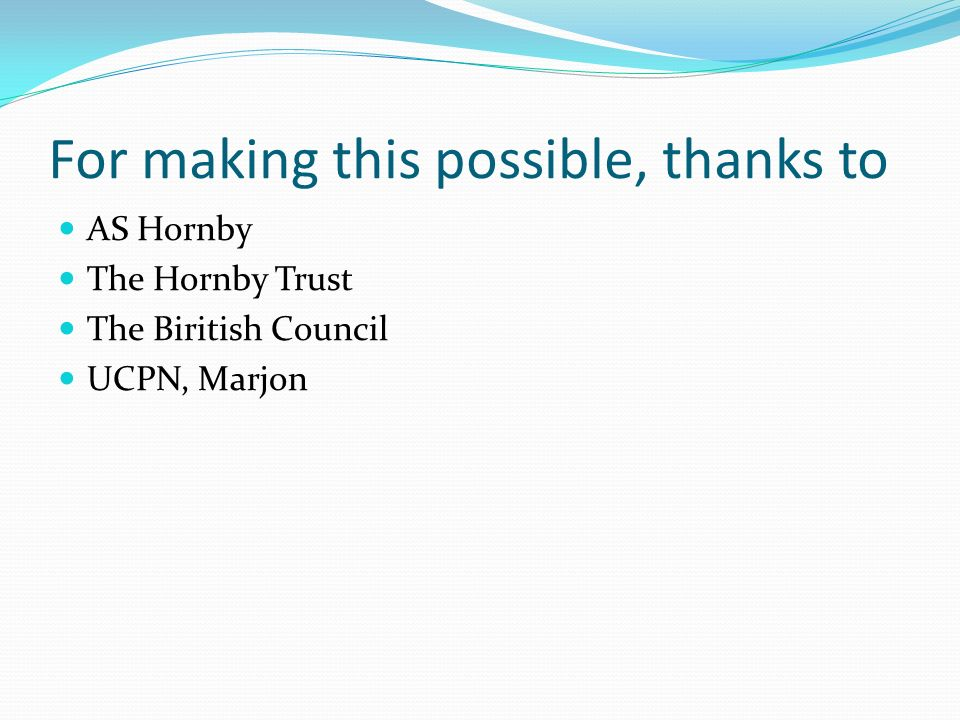 For making this possible, thanks to AS Hornby The Hornby Trust The Biritish Council UCPN, Marjon
