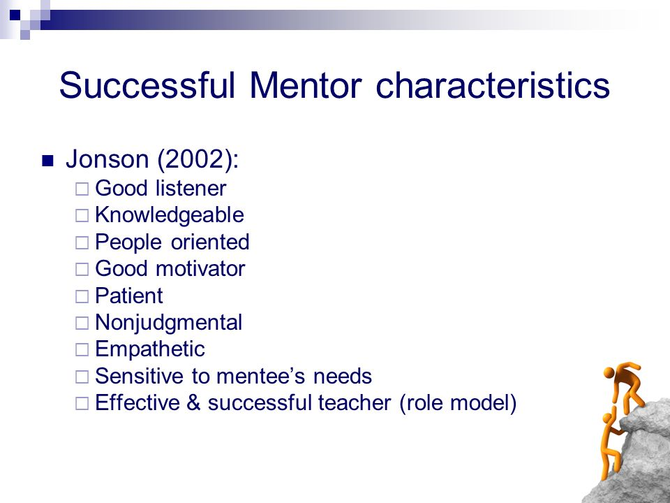 Successful Mentor characteristics Jonson (2002): Good listener Knowledgeable People oriented Good motivator Patient Nonjudgmental Empathetic Sensitive