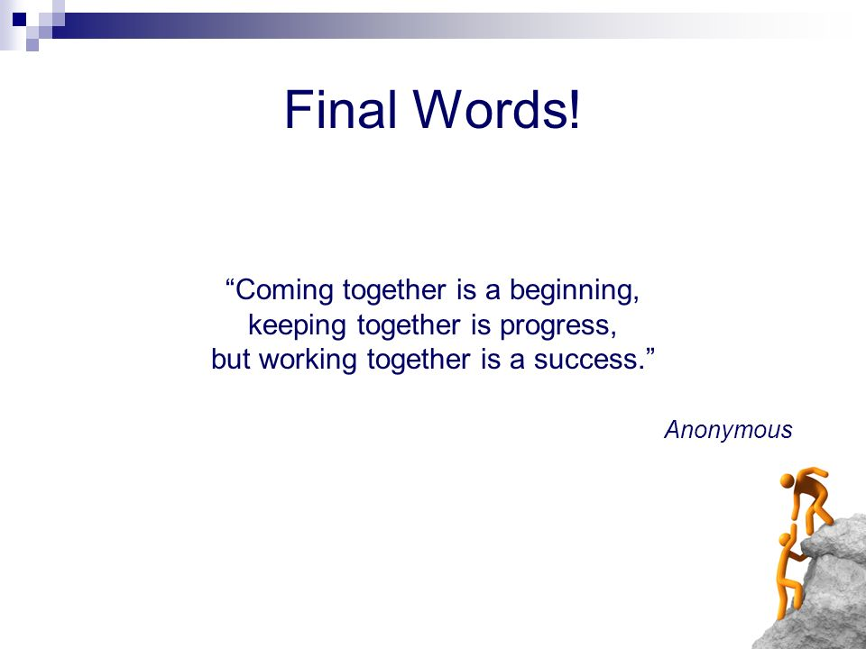 Final Words! Coming together is a beginning, keeping together is progress, but working together is a success. Anonymous