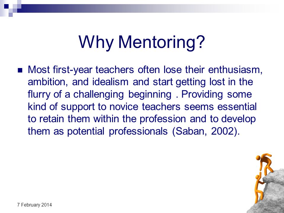 7 February 2014 Some benefits of mentoring: Providing opportunities to learn and grow (Forbes, 2004) Providing opportunities for personal and professional development (Miller, 2002) enhancing self-confidence and job satisfaction (Douglas, 2007) development of a support system resulting in increased levels of genuine, and freely given, trust and respect (AFSPC, 2000)