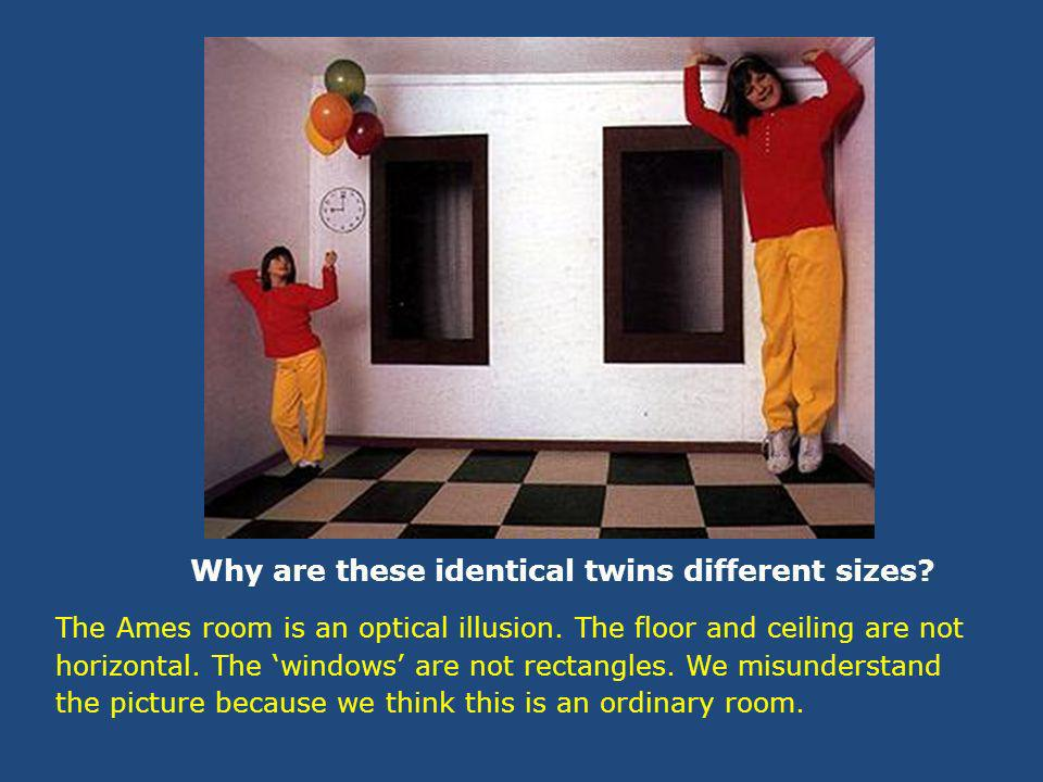 Why are these identical twins different sizes. The Ames room is an optical illusion.