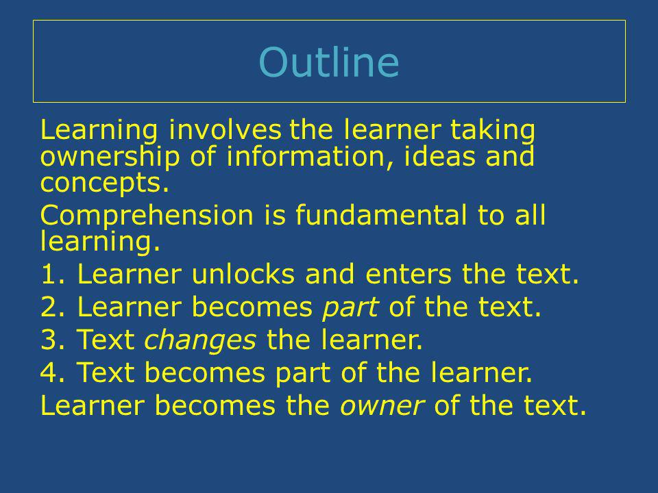 Outline Learning involves the learner taking ownership of information, ideas and concepts.