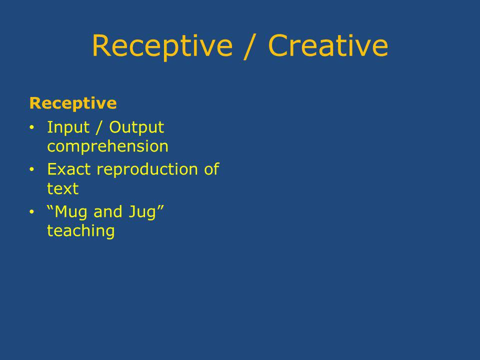 Receptive / Creative Receptive Input / Output comprehension Exact reproduction of text Mug and Jug teaching