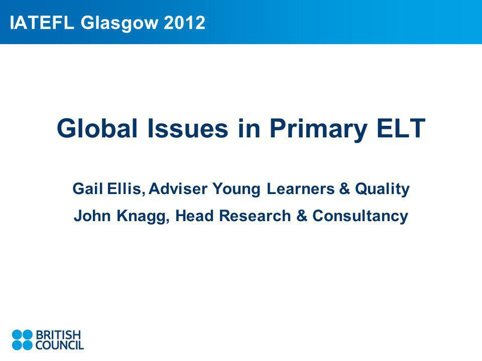IATEFL Glasgow 2012 Global Issues in Primary ELT Gail Ellis, Adviser Young Learners & Quality John Knagg, Head Research & Consultancy