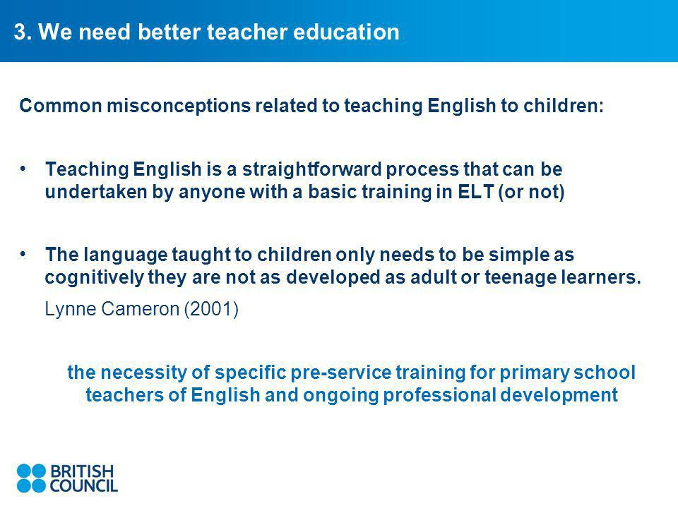3. We need better teacher education Common misconceptions related to teaching English to children: Teaching English is a straightforward process that