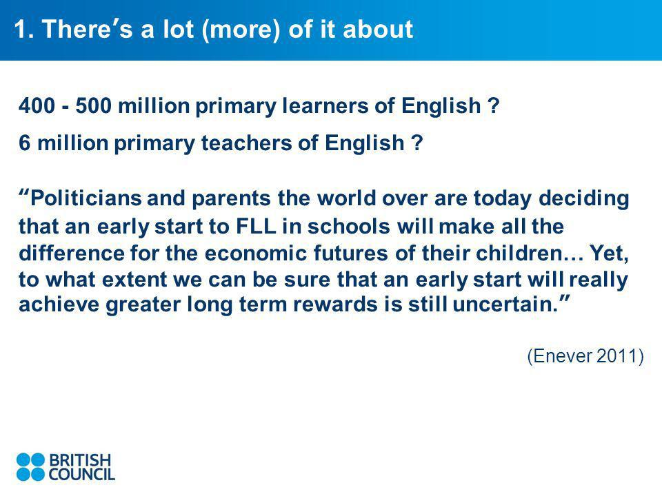 1. Theres a lot (more) of it about 400 - 500 million primary learners of English .