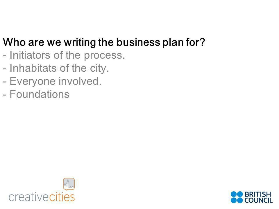 Who are we writing the business plan for. - Initiators of the process.