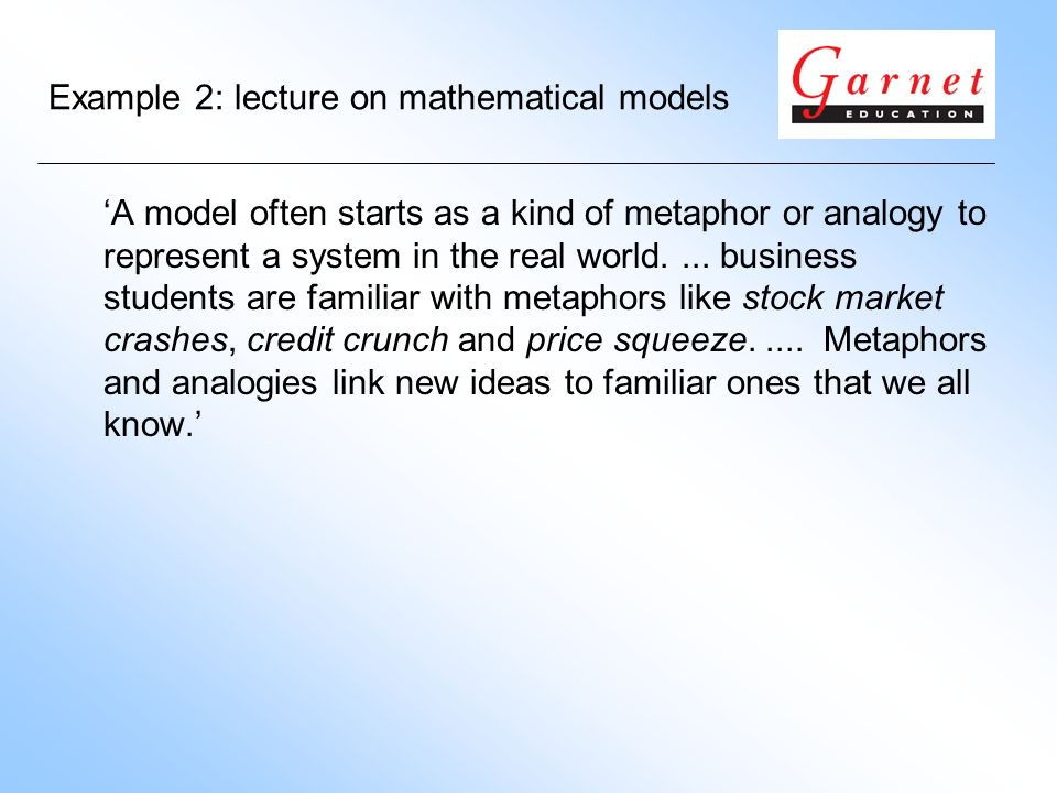 Example 2: lecture on mathematical models A model often starts as a kind of metaphor or analogy to represent a system in the real world....