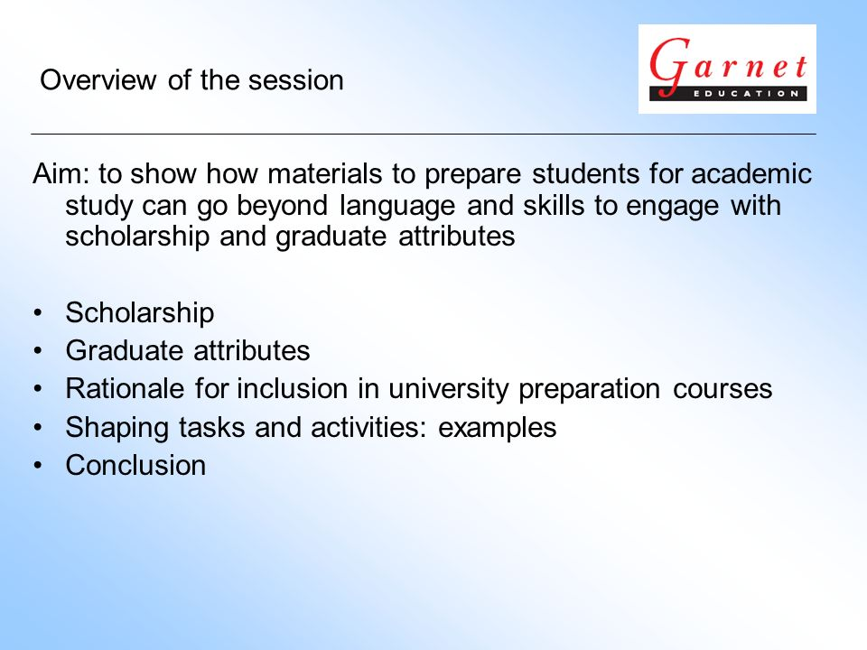 Overview of the session Aim: to show how materials to prepare students for academic study can go beyond language and skills to engage with scholarship and graduate attributes Scholarship Graduate attributes Rationale for inclusion in university preparation courses Shaping tasks and activities: examples Conclusion