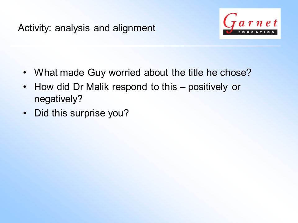 Activity: analysis and alignment What made Guy worried about the title he chose? How did Dr Malik respond to this – positively or negatively? Did this