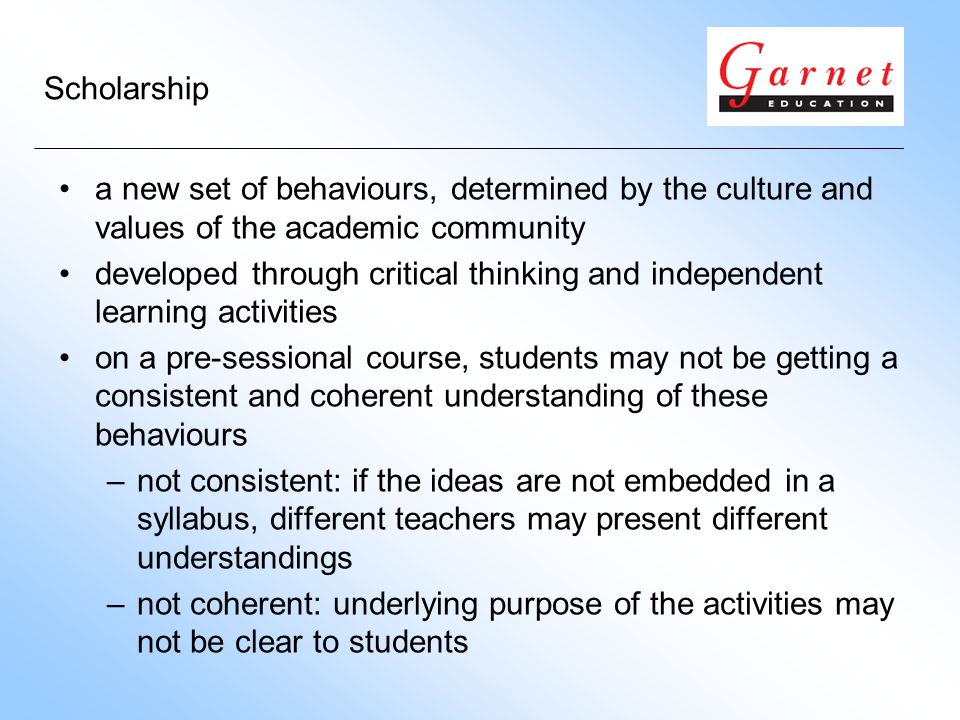 Scholarship a new set of behaviours, determined by the culture and values of the academic community developed through critical thinking and independent learning activities on a pre-sessional course, students may not be getting a consistent and coherent understanding of these behaviours –not consistent: if the ideas are not embedded in a syllabus, different teachers may present different understandings –not coherent: underlying purpose of the activities may not be clear to students