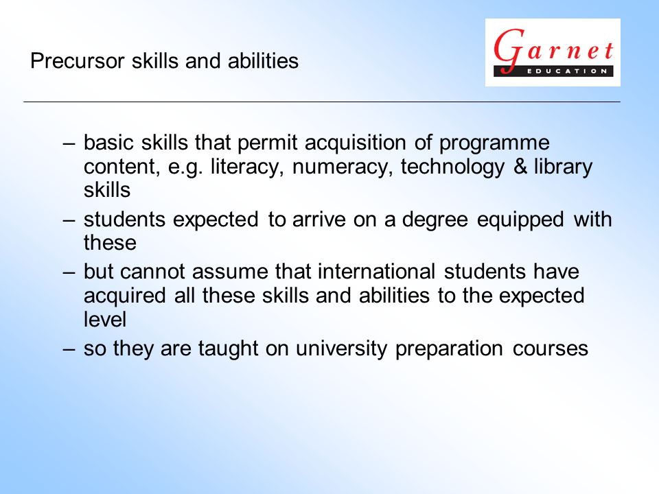 Precursor skills and abilities –basic skills that permit acquisition of programme content, e.g.