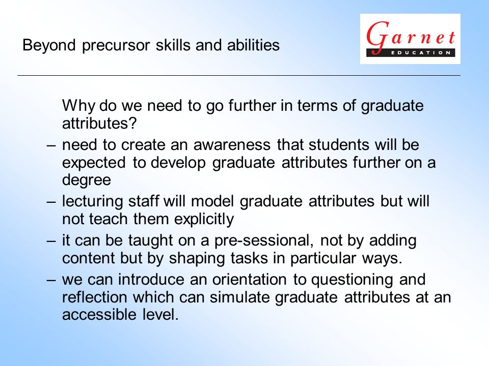 Beyond precursor skills and abilities Why do we need to go further in terms of graduate attributes.