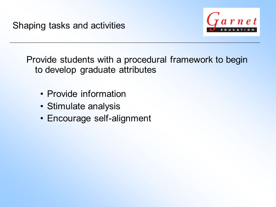 Shaping tasks and activities Provide students with a procedural framework to begin to develop graduate attributes Provide information Stimulate analysis Encourage self-alignment