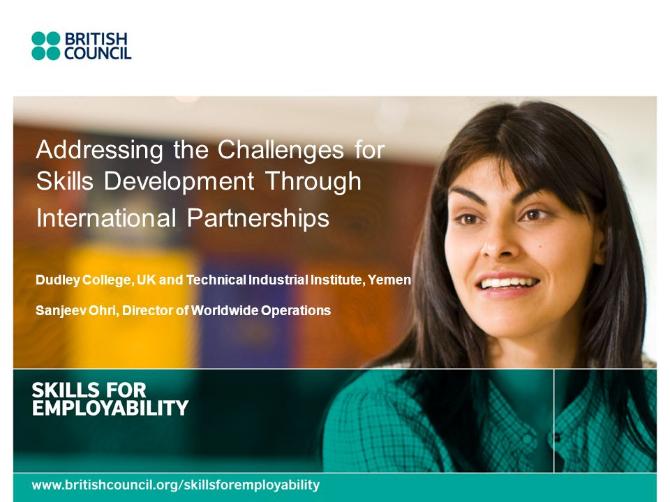 Addressing the Challenges for Skills Development Through International Partnerships Dudley College, UK and Technical Industrial Institute, Yemen Sanjeev Ohri, Director of Worldwide Operations