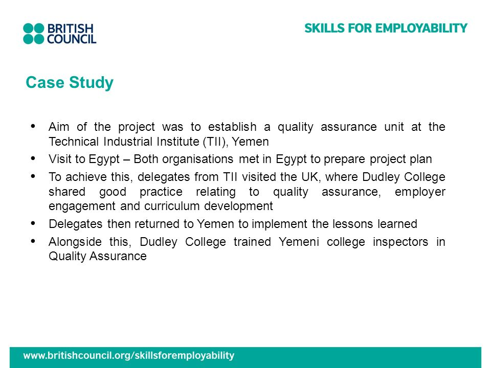 Case Study Aim of the project was to establish a quality assurance unit at the Technical Industrial Institute (TII), Yemen Visit to Egypt – Both organisations met in Egypt to prepare project plan To achieve this, delegates from TII visited the UK, where Dudley College shared good practice relating to quality assurance, employer engagement and curriculum development Delegates then returned to Yemen to implement the lessons learned Alongside this, Dudley College trained Yemeni college inspectors in Quality Assurance