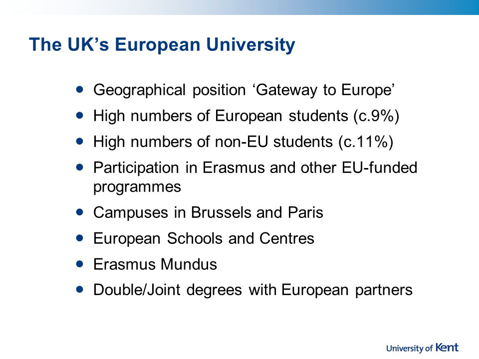 The UKs European University Geographical position Gateway to Europe High numbers of European students (c.9%) High numbers of non-EU students (c.11%) Participation in Erasmus and other EU-funded programmes Campuses in Brussels and Paris European Schools and Centres Erasmus Mundus Double/Joint degrees with European partners