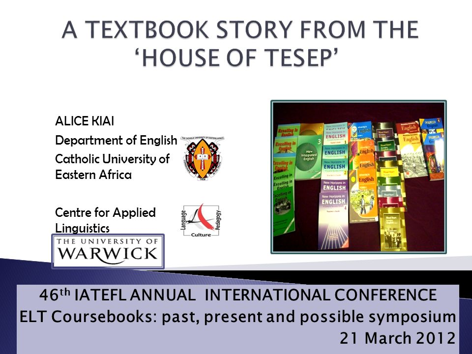46 th IATEFL ANNUAL INTERNATIONAL CONFERENCE ELT Coursebooks: past, present and possible symposium 21 March 2012 Skip to content Skip to navigation ALICE KIAI Department of English Catholic University of Eastern Africa Centre for Applied Linguistics