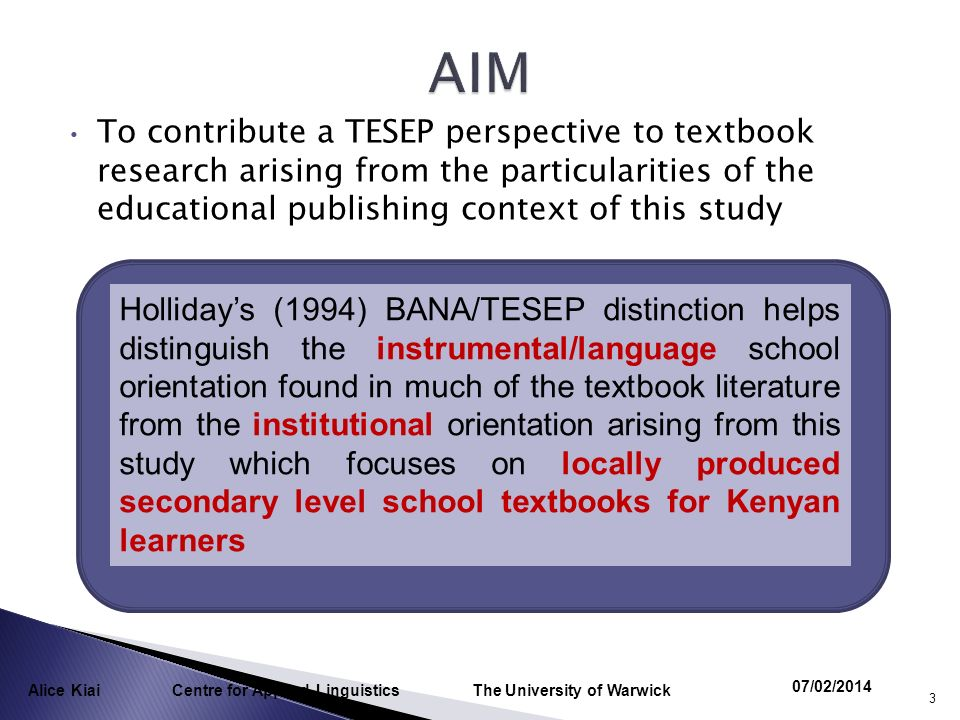 To contribute a TESEP perspective to textbook research arising from the particularities of the educational publishing context of this study 07/02/2014 Alice Kiai Centre for Applied Linguistics The University of Warwick 3 Hollidays (1994) BANA/TESEP distinction helps distinguish the instrumental/language school orientation found in much of the textbook literature from the institutional orientation arising from this study which focuses on locally produced secondary level school textbooks for Kenyan learners