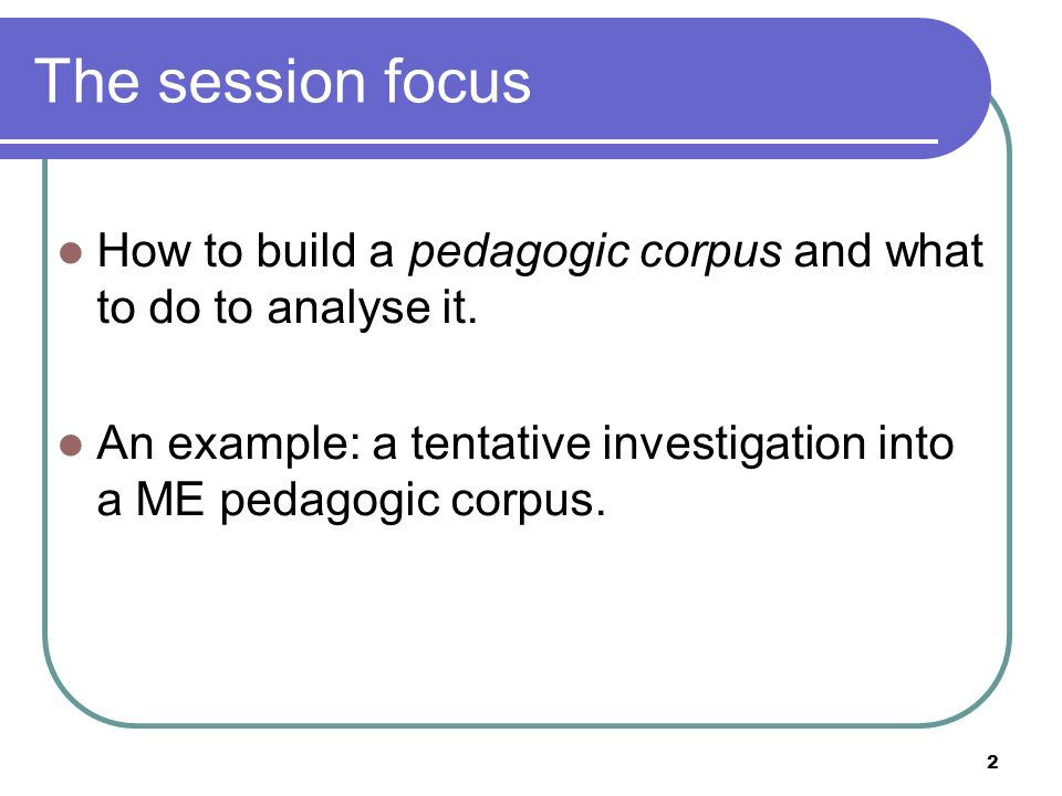 2 The session focus How to build a pedagogic corpus and what to do to analyse it.
