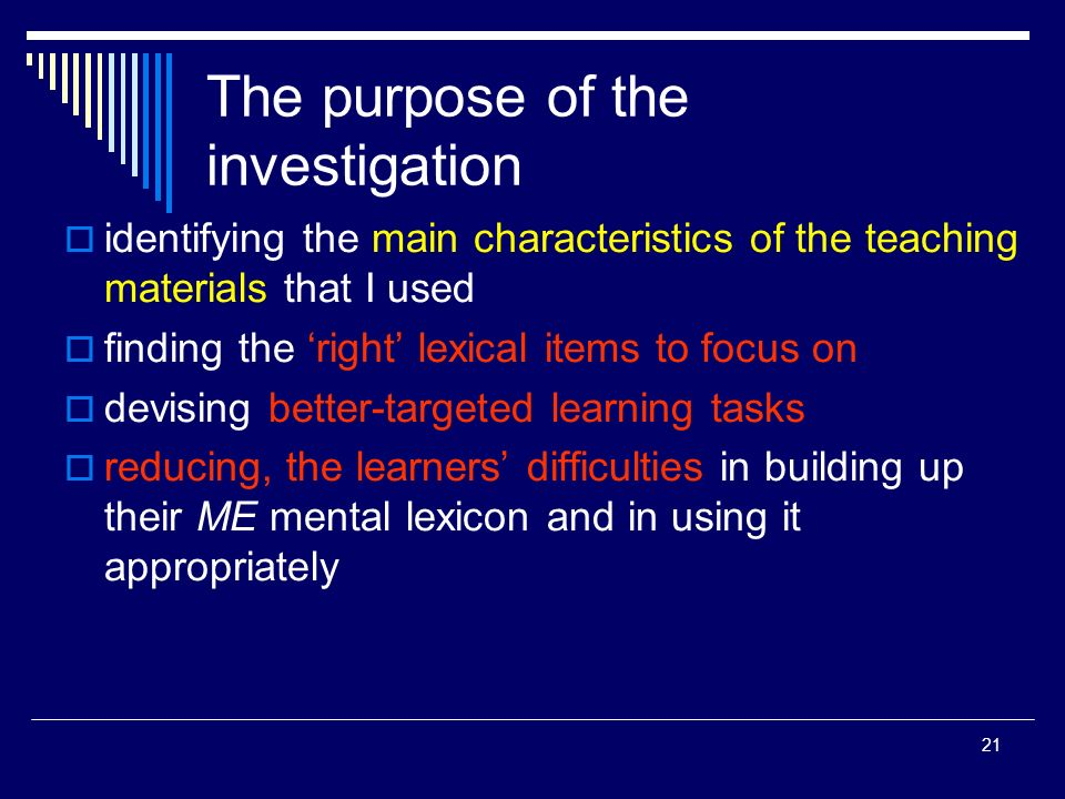 21 The purpose of the investigation identifying the main characteristics of the teaching materials that I used finding the right lexical items to focus on devising better-targeted learning tasks reducing, the learners difficulties in building up their ME mental lexicon and in using it appropriately