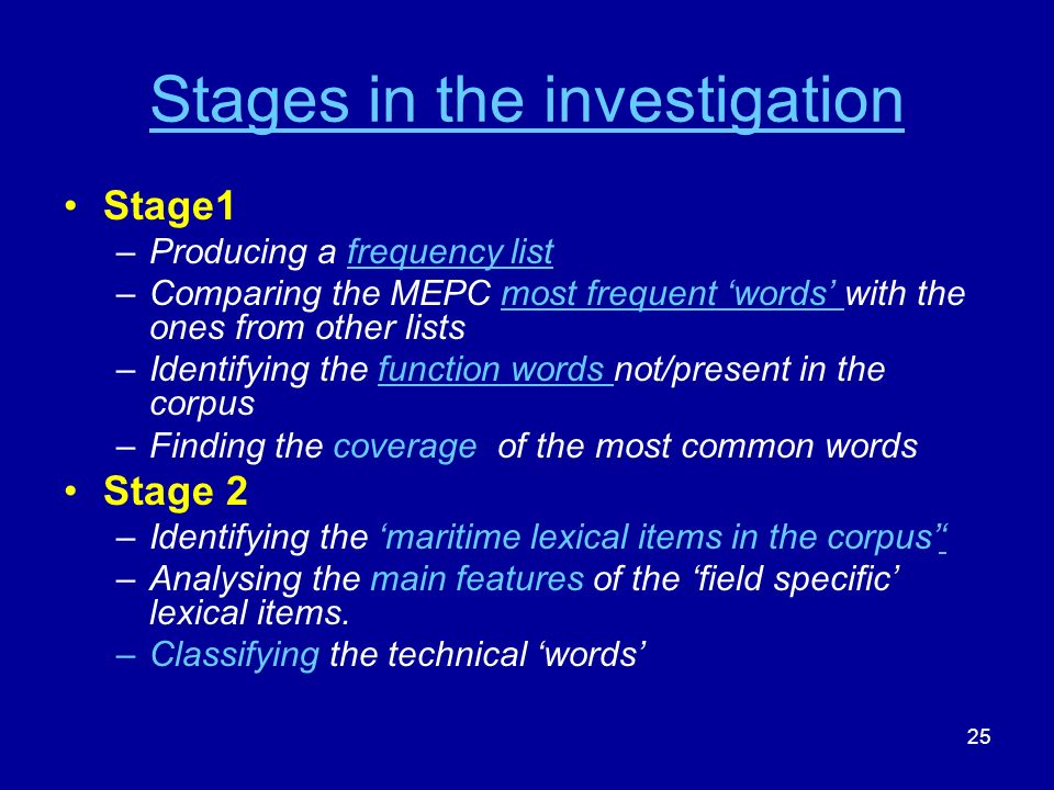 25 Stages in the investigation Stage1 –Producing a frequency listfrequency list –Comparing the MEPC most frequent words with the ones from other listsmost frequent words –Identifying the function words not/present in the corpusfunction words –Finding the coverage of the most common words Stage 2 –Identifying the maritime lexical items in the corpus –Analysing the main features of the field specific lexical items.