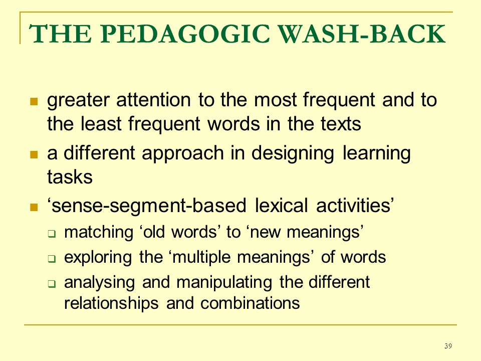 39 THE PEDAGOGIC WASH-BACK greater attention to the most frequent and to the least frequent words in the texts a different approach in designing learning tasks sense-segment-based lexical activities matching old words to new meanings exploring the multiple meanings of words analysing and manipulating the different relationships and combinations
