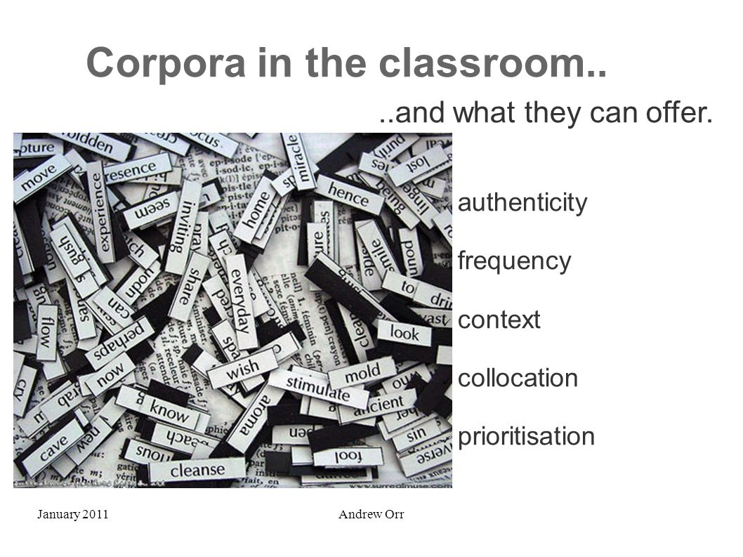 January 2011Andrew Orr Corpora in the classroom....and what they can offer. authenticity frequency context collocation prioritisation