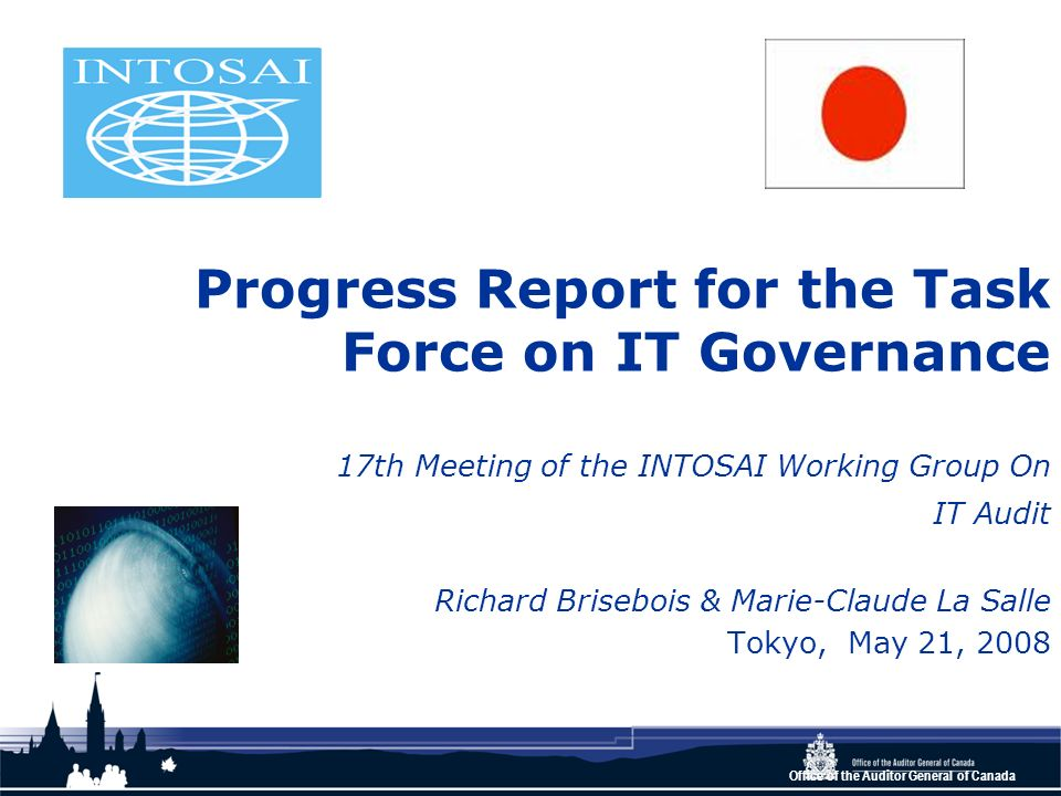 Office of the Auditor General of Canada Progress Report for the Task Force on IT Governance 17th Meeting of the INTOSAI Working Group On IT Audit Rich