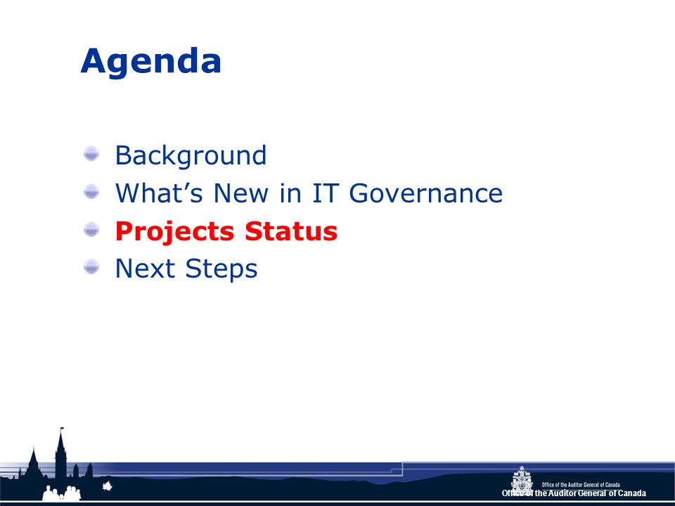 Office of the Auditor General of Canada Agenda Background Whats New in IT Governance Projects Status Next Steps