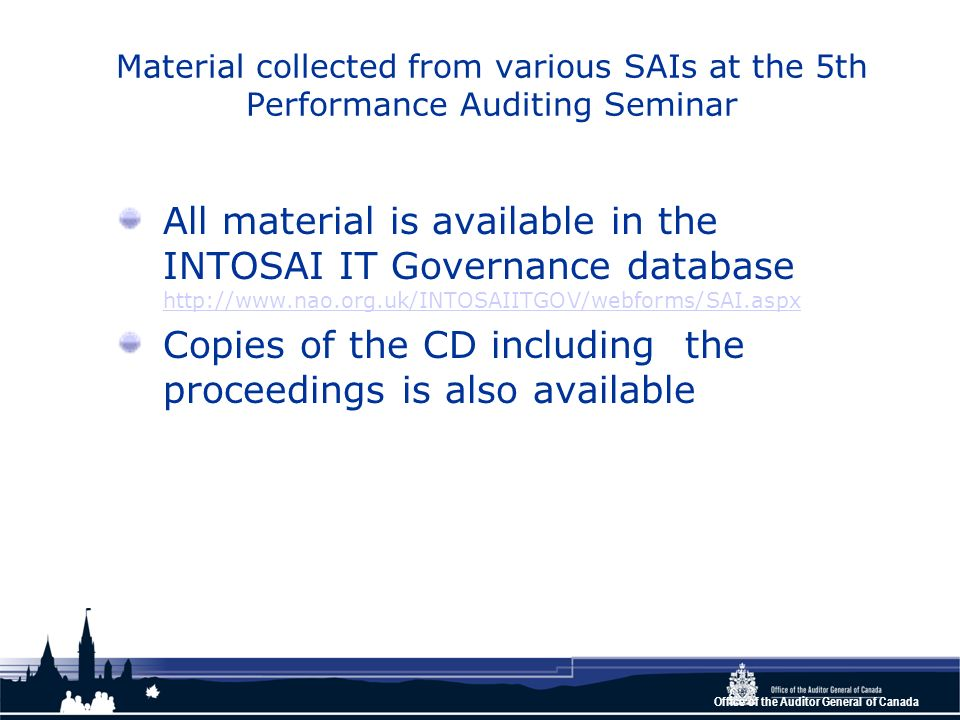 Office of the Auditor General of Canada Material collected from various SAIs at the 5th Performance Auditing Seminar All material is available in the INTOSAI IT Governance database http://www.nao.org.uk/INTOSAIITGOV/webforms/SAI.aspx http://www.nao.org.uk/INTOSAIITGOV/webforms/SAI.aspx Copies of the CD including the proceedings is also available