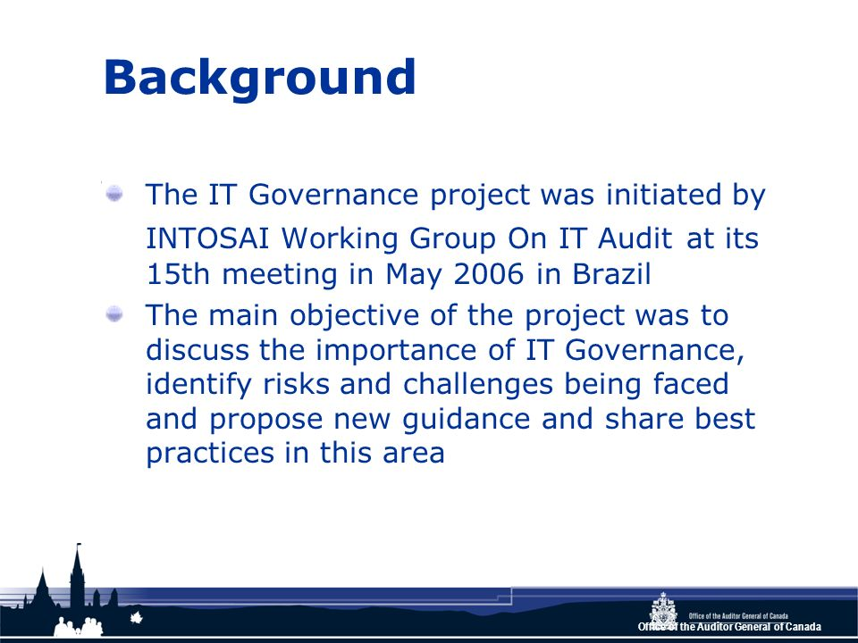 Office of the Auditor General of Canada Background The IT Governance project was initiated by INTOSAI Working Group On IT Audit at its 15th meeting in May 2006 in Brazil The main objective of the project was to discuss the importance of IT Governance, identify risks and challenges being faced and propose new guidance and share best practices in this area