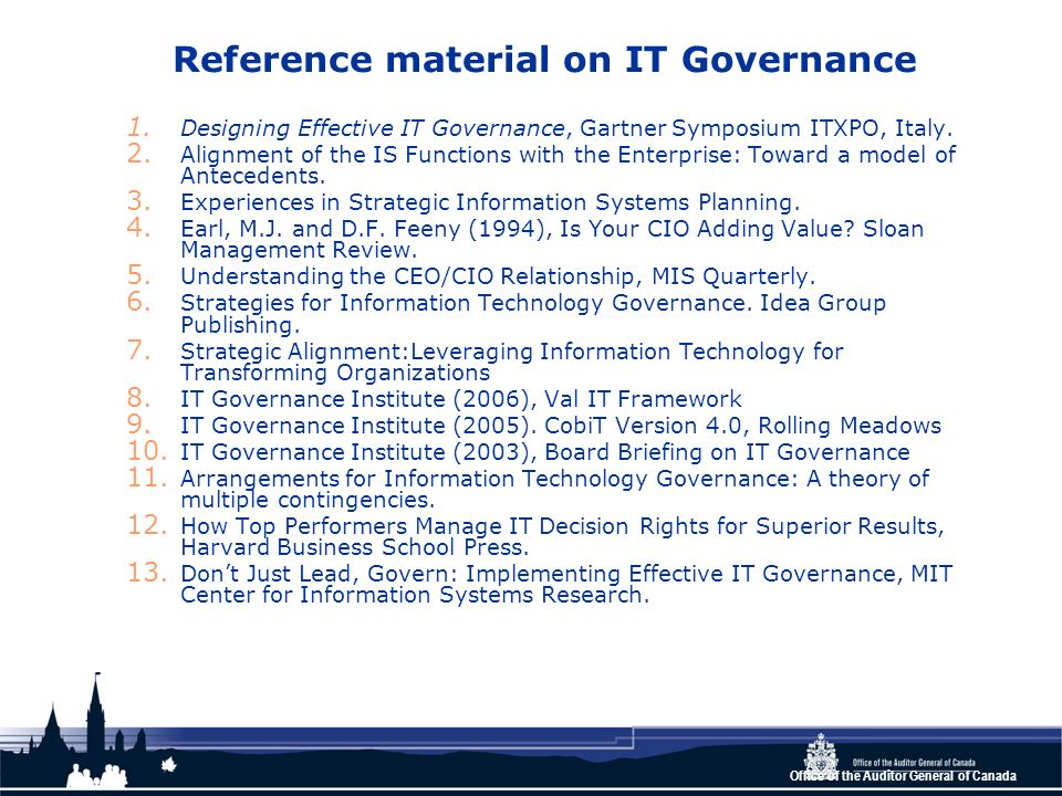 Office of the Auditor General of Canada Reference material on IT Governance 1. Designing Effective IT Governance, Gartner Symposium ITXPO, Italy. 2. A