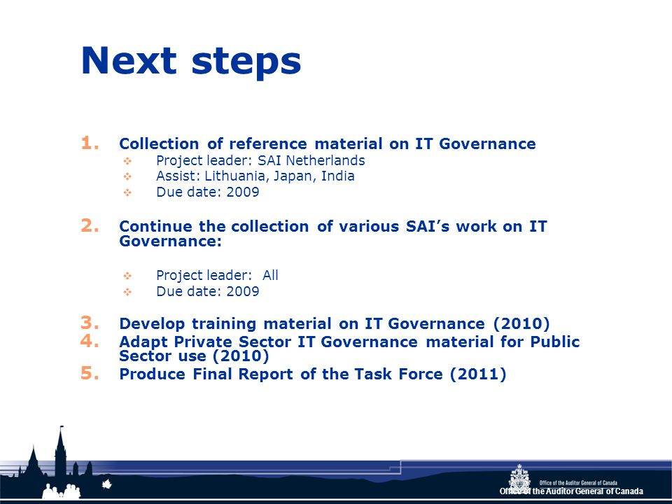 Office of the Auditor General of Canada Next steps 1. Collection of reference material on IT Governance Project leader: SAI Netherlands Assist: Lithua