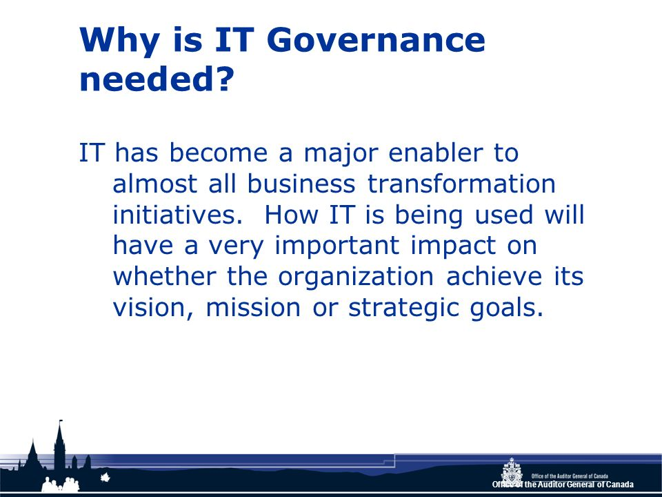 Office of the Auditor General of Canada Why is IT Governance needed? IT has become a major enabler to almost all business transformation initiatives.